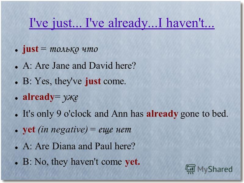 I've just... I've already...I haven't... just = только что A: Are Jane and David here? B: Yes, they've just come. already= уже It's only 9 o'clock and Ann has already gone to bed. yet (in negative) = еще нет A: Are Diana and Paul here? B: No, they ha