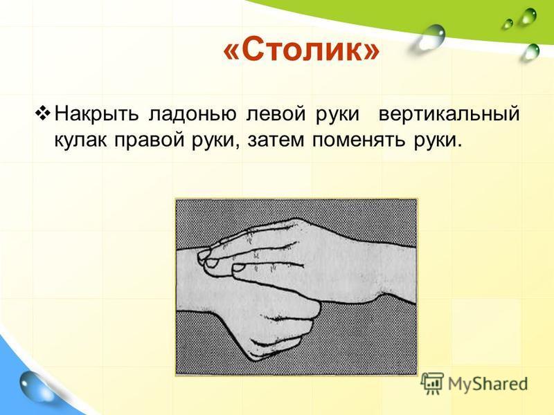 «Столик» Накрыть ладонью левой руки вертикальный кулак правой руки, затем поменять руки.
