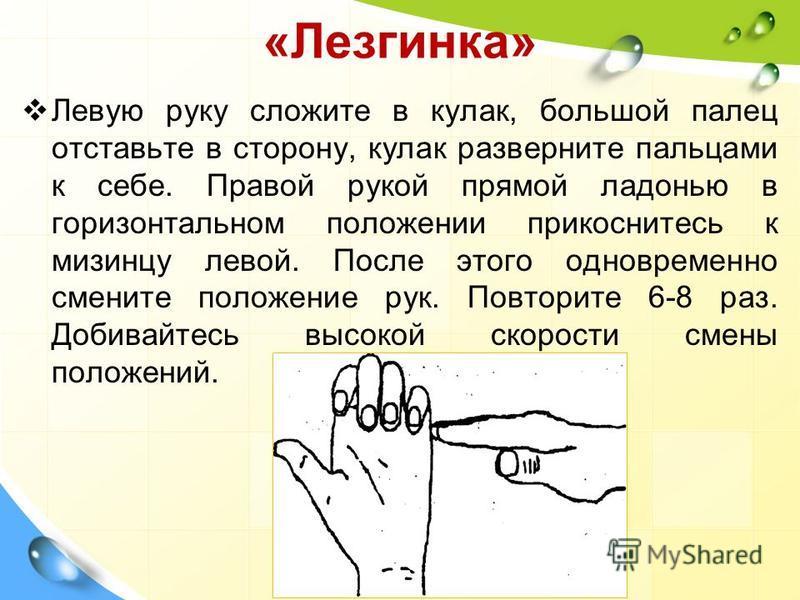 «Лезгинка» Левую руку сложите в кулак, большой палец отставьте в сторону, кулак разверните пальцами к себе. Правой рукой прямой ладонью в горизонтальном положении прикоснитесь к мизинцу левой. После этого одновременно смените положение рук. Повторите