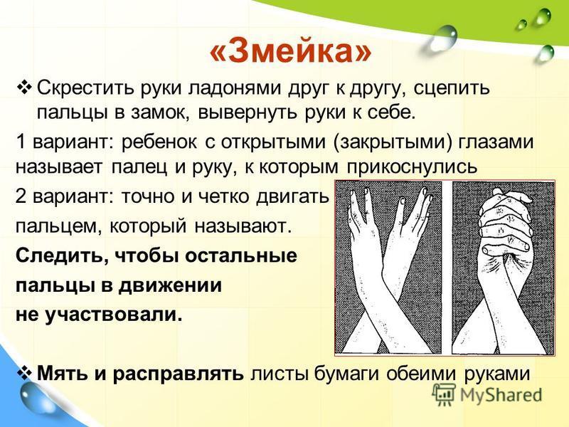 «Змейка» Скрестить руки ладонями друг к другу, сцепить пальцы в замок, вывернуть руки к себе. 1 вариант: ребенок с открытыми (закрытыми) глазами называет палец и руку, к которым прикоснулись 2 вариант: точно и четко двигать пальцем, который называют.