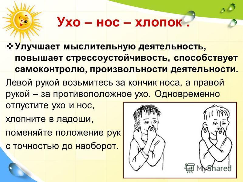 Ухо – нос – хлопок. Улучшает мыслительную деятельность, повышает стрессоустойчивость, способствует самоконтролю, произвольности деятельности. Левой рукой возьмитесь за кончик носа, а правой рукой – за противоположное ухо. Одновременно отпустите ухо и
