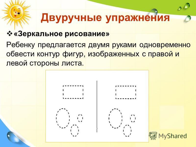 Двуручные упражнения «Зеркальное рисование» Ребенку предлагается двумя руками одновременно обвести контур фигур, изображенных с правой и левой стороны листа.