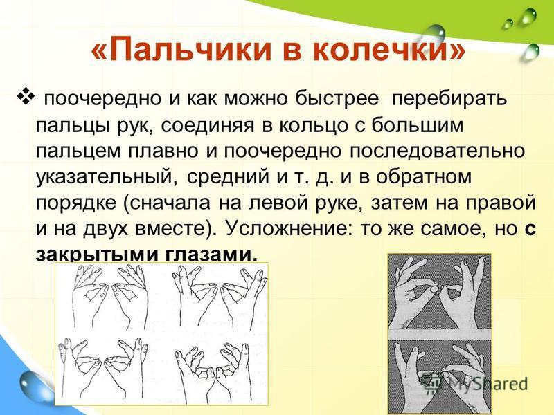 «Пальчики в колечки» поочередно и как можно быстрее перебирать пальцы рук, соединяя в кольцо с большим пальцем плавно и поочередно последовательно указательный, средний и т. д. и в обратном порядке (сначала на левой руке, затем на правой и на двух вм
