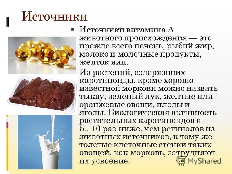 Источники Источники витамина A животного происхождения это прежде всего печень, рыбий жир, молоко и молочные продукты, желток яиц. Из растений, содержащих каротиноиды, кроме хорошо известной моркови можно назвать тыкву, зеленый лук, желтые или оранже