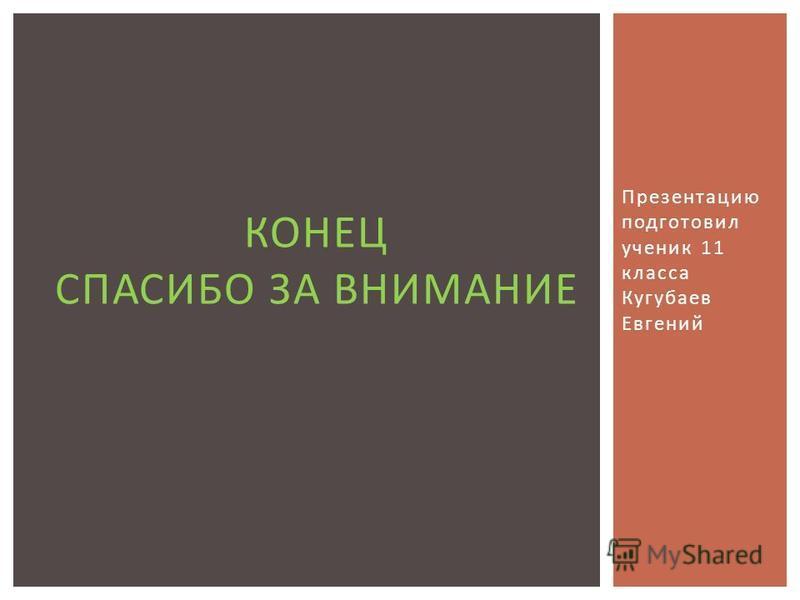 Презентацию подготовил ученик 11 класса Кугубаев Евгений КОНЕЦ СПАСИБО ЗА ВНИМАНИЕ