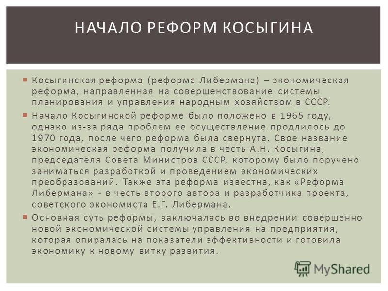Косыгинская реформа ( реформа Либермана ) – экономическая реформа, направленная на совершенствование системы планирования и управления народным хозяйством в СССР. Начало Косыгинской реформе было положено в 1965 году, однако из - за ряда проблем ее ос