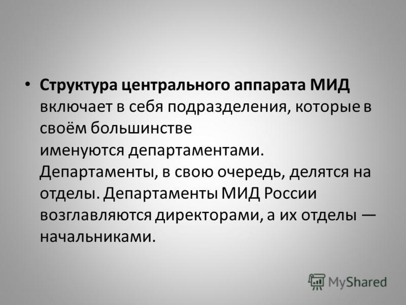 Структура центрального аппарата МИД включает в себя подразделения, которые в своём большинстве именуются департаментами. Департаменты, в свою очередь, делятся на отделы. Департаменты МИД России возглавляются директорами, а их отделы начальниками.