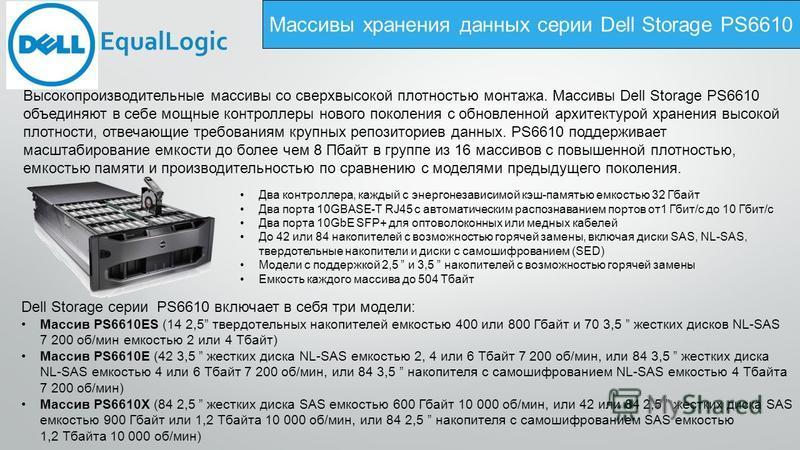 Массивы хранения данных серии Dell Storage PS6610 Два контроллера, каждый с энергонезависимой кэш-памятью емкостью 32 Гбайт Два порта 10GBASE-T RJ45 с автоматическим распознаванием портов от 1 Гбит/с до 10 Гбит/с Два порта 10GbE SFP+ для оптоволоконн
