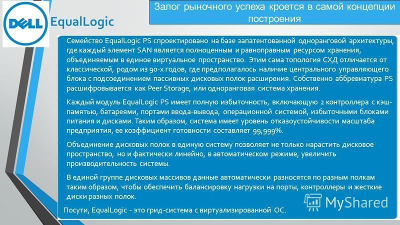 Залог рыночного успеха кроется в самой концепции построения Семейство EqualLogic PS спроектировано на базе запатентованной одноранговой архитектуры, где каждый элемент SAN является полноценным и равноправным ресурсом хранения, объединяемым в единое в
