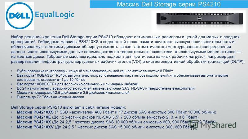 Массив Dell Storage серии PS4210 Набор решений хранения Dell Storage серии PS4210 обладают оптимальным размером и ценой для малых и средних предприятий. Гибридные массивы PS4210XS с поддержкой флэш-памяти сочетают высокую производительность и обеспеч