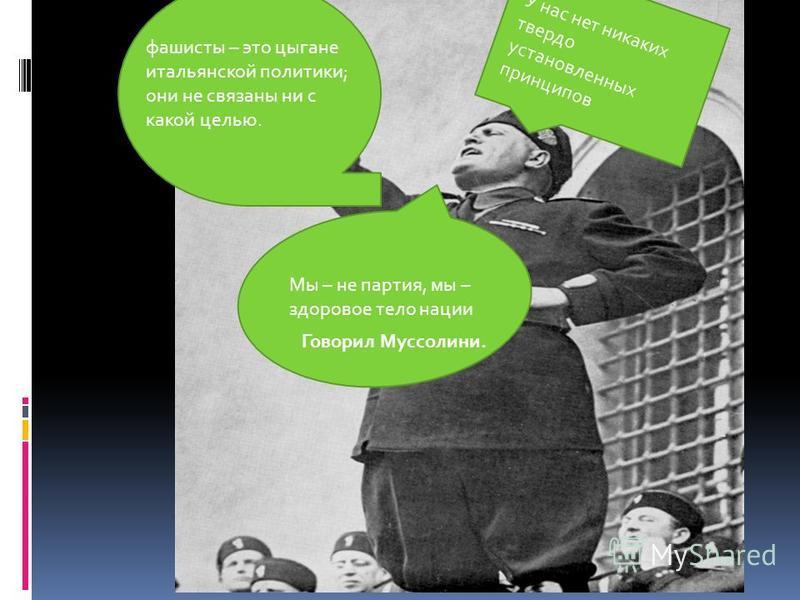 фашисты – это цыгане итальянской политики; они не связаны ни с какой целью. У нас нет никаких твердо установленных принципов Мы – не партия, мы – здоровое тело нации Говорил Муссолини.