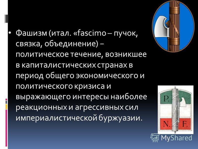 Фашизм (итал. «fascimo – пучок, связка, объеднинение) политическое течение, возникшее в капиталистических странах в период общего экономического и политического кризиса и выражающего интересы наиболее реакционных и агрессивных сил империалистической