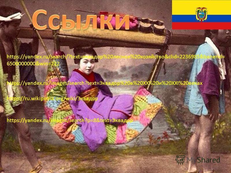 https://ru.wikipedia.org/wiki/Эквадор https://yandex.ru/images/search?p=8&text=Эквадор https://yandex.ru/search/?text=эквадор%20лесное%20хозяйство&clid=2236985&banerid= 6500000000&win=222 https://yandex.ru/images/search?text=Эквадор%20в%20XX%20и%20XX