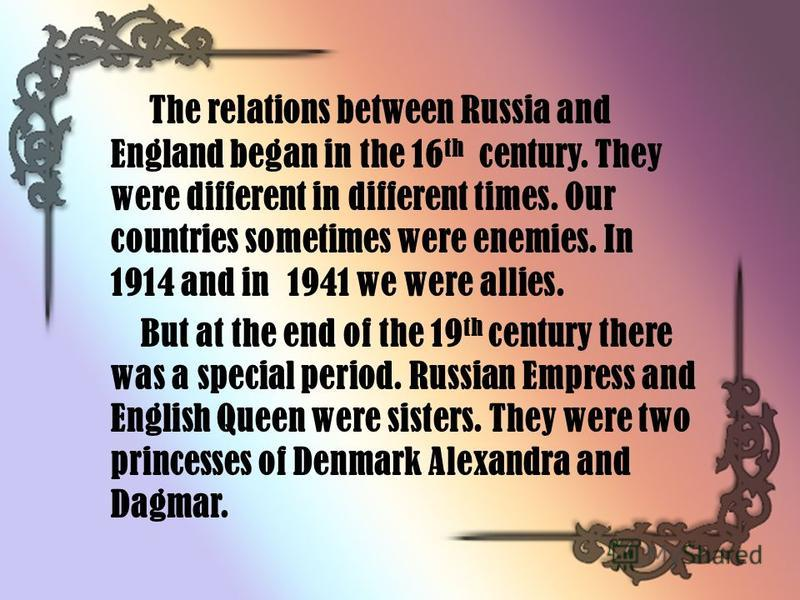 The relations between Russia and England began in the 16 th century. They were different in different times. Our countries sometimes were enemies. In 1914 and in 1941 we were allies. But at the end of the 19 th century there was a special period. Rus