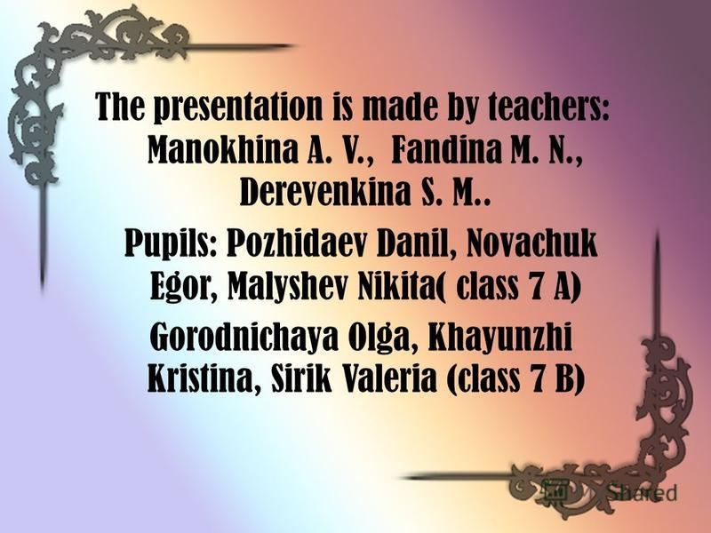 The presentation is made by teachers: Manokhina A. V., Fandina M. N., Derevenkina S. M.. Pupils: Pozhidaev Danil, Novachuk Egor, Malyshev Nikita( class 7 A) Gorodnichaya Olga, Khayunzhi Kristina, Sirik Valeria (class 7 B)