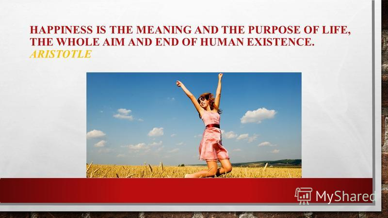 HAPPINESS IS THE MEANING AND THE PURPOSE OF LIFE, THE WHOLE AIM AND END OF HUMAN EXISTENCE. ARISTOTLE