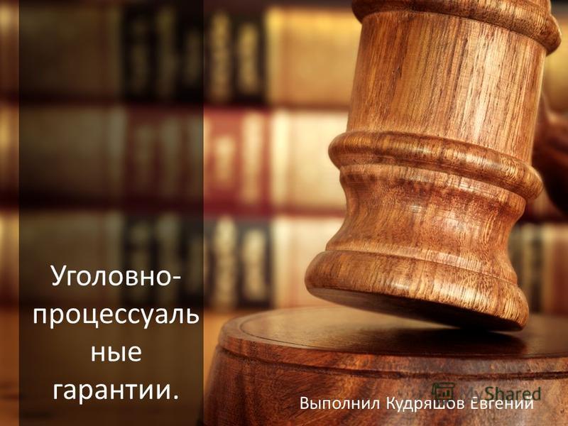 Уголовно- процессуальные гарантии. Выполнил Кудряшов Евгений