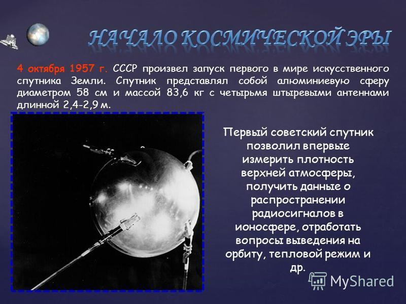 { 4 октября 1957 г. СССР произвел запуск первого в мире искусственного спутника Земли. Спутник представлял собой алюминиевую сферу диаметром 58 см и массой 83,6 кг с четырьмя штыревыми антеннами длинной 2,4-2,9 м. Первый советский спутник позволил вп