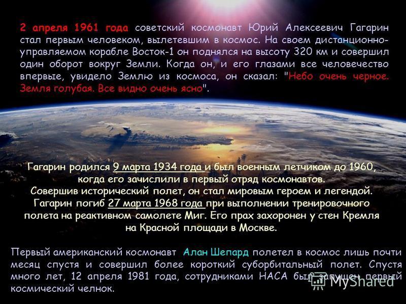 { 2 апреля 1961 года советский космонавт Юрий Алексеевич Гагарин стал первым человеком, вылетевшим в космос. На своем дистанционно- управляемом корабле Восток-1 он поднялся на высоту 320 км и совершил один оборот вокруг Земли. Когда он, и его глазами