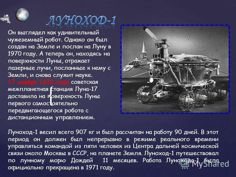 { Он выглядел как удивительный чужеземный робот. Однако он был создан на Земле и послан на Луну в 1970 году. А теперь он, находясь на поверхности Луны, отражает лазерные лучи, посланные к нему с Земли, и снова служит науке. 17 ноября 1970 года советс