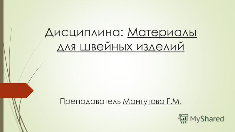 Дисциплина: Материалы для швейных изделий Преподаватель Мангутова Г.М.