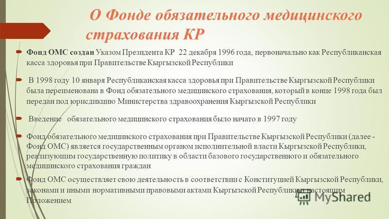 О Фонде обязательного медицинского страхования КР Фонд ОМС создан Указом Президента КР 22 декабря 1996 года, первоначально как Республиканская касса здоровья при Правительстве Кыргызской Республики В 1998 году 10 января Республиканская касса здоровья