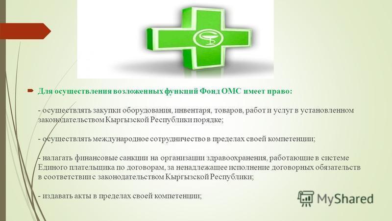 Для осуществления возложенных функций Фонд ОМС имеет право: - осуществлять закупки оборудования, инвентаря, товаров, работ и услуг в установленном законодательством Кыргызской Республики порядке; - осуществлять международное сотрудничество в пределах
