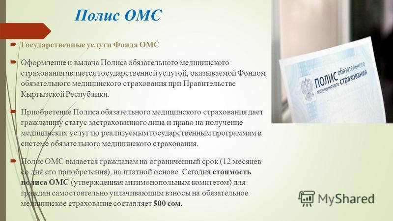 Полис ОМС Государственные услуги Фонда ОМС Оформление и выдача Полиса обязательного медицинского страхования является государственной услугой, оказываемой Фондом обязательного медицинского страхования при Правительстве Кыргызской Республики. Приобрет