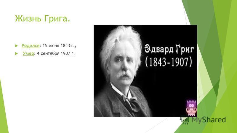 Жизнь Грига. Родился: 15 июня 1843 г., Родился Умер: 4 сентября 1907 г.Умер