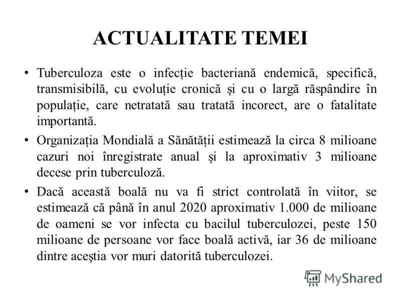 ACTUALITATE TEMEI Tuberculoza este o infecţie bacteriană endemică, specifică, transmisibilă, cu evoluţie cronică şi cu o largă răspândire în populaţie, care netratată sau tratată incorect, are o fatalitate importantă. Organizaţia Mondială a Sănătăţii