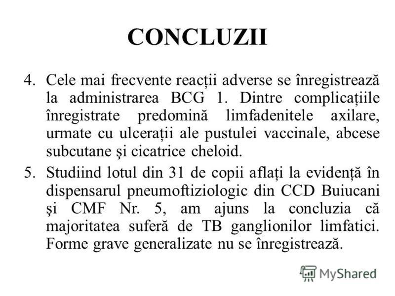 CONCLUZII 4.Cele mai frecvente reacţii adverse se înregistrează la administrarea BCG 1. Dintre complicaţiile înregistrate predomină limfadenitele axilare, urmate cu ulceraţii ale pustulei vaccinale, abcese subcutane şi cicatrice cheloid. 5.Studiind l