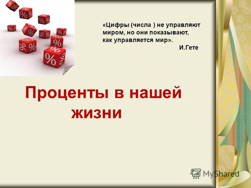 Проценты в нашей жизни «Цифры (числа ) не управляют миром, но они показывают, как управляется мир». И.Гете