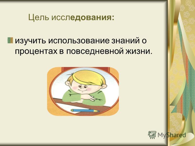 Цель исследования: изучить использование знаний о процентах в повседневной жизни.