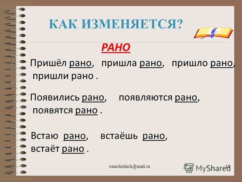 onachishich@mail.ru11 КАК ИЗМЕНЯЕТСЯ? Пришёл рано, пришла рано, пришло рано, пришли рано. Появились рано, появляются рано, появятся рано. Встаю рано, встаёшь рано, встаёт рано. РАНО