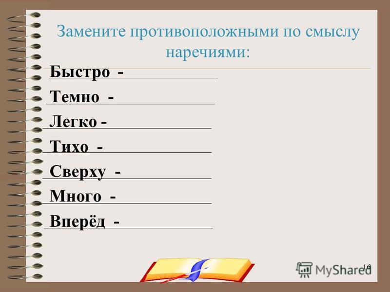 onachishich@mail.ru16 Замените противоположными по смыслу наречиями: Быстро - Темно - Легко - Тихо - Сверху - Много - Вперёд -