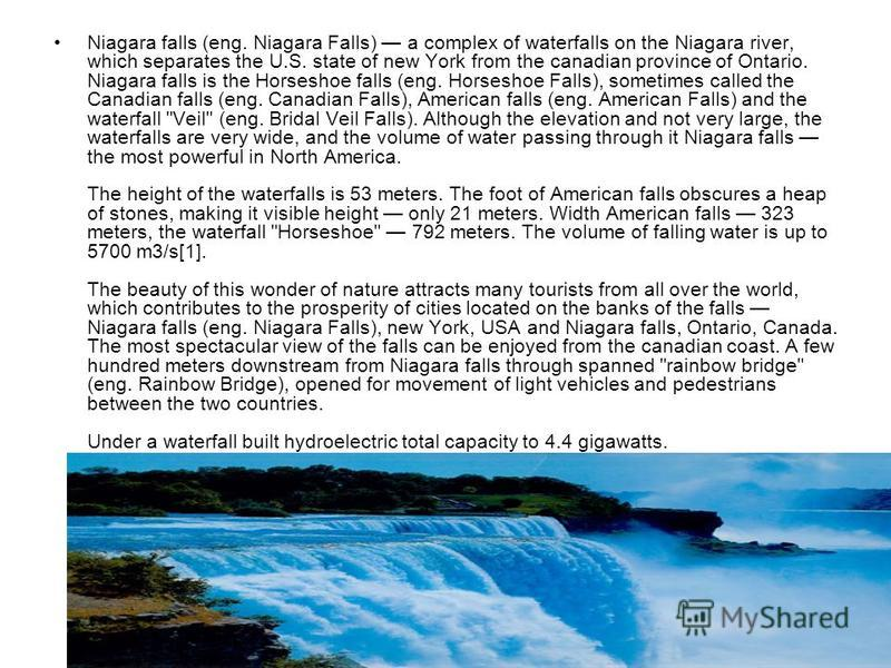 Niagara falls (eng. Niagara Falls) a complex of waterfalls on the Niagara river, which separates the U.S. state of new York from the canadian province of Ontario. Niagara falls is the Horseshoe falls (eng. Horseshoe Falls), sometimes called the Canad