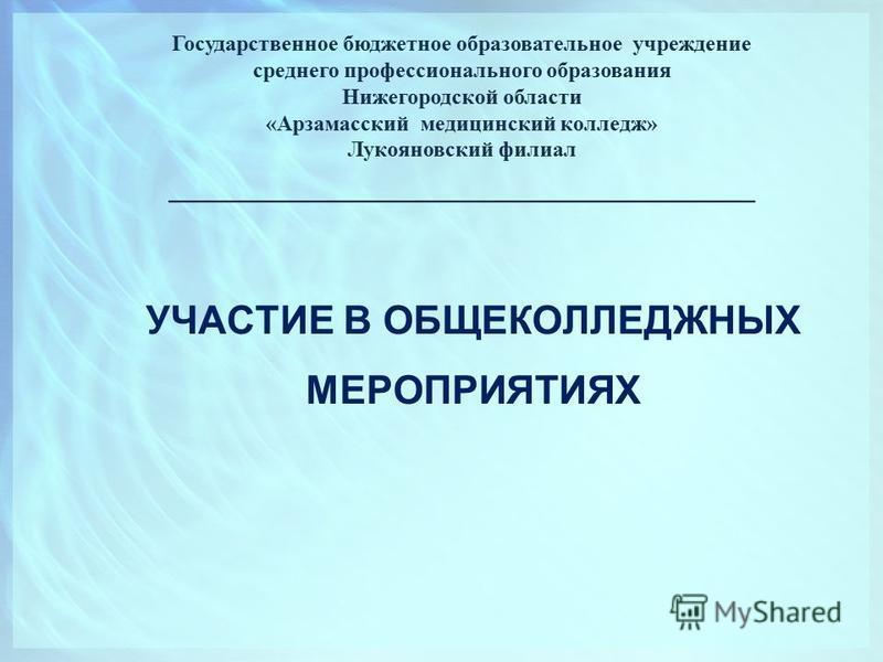 УЧАСТИЕ В ОБЩЕКОЛЛЕДЖНЫХ МЕРОПРИЯТИЯХ Государственное бюджетное образовательное учреждение среднего профессионального образования Нижегородской области «Арзамасский медицинский колледж» Лукояновский филиал __________________________________