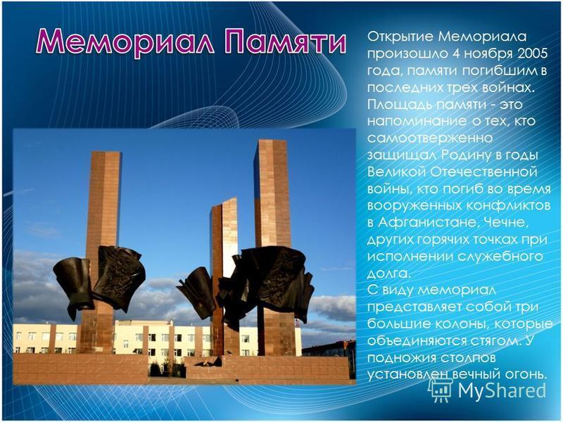 Открытие Мемориала произошло 4 ноября 2005 года, памяти погибшим в последних трех войнах. Площадь памяти - это напоминание о тех, кто самоотверженно защищал Родину в годы Великой Отечественной войны, кто погиб во время вооруженных конфликтов в Афгани