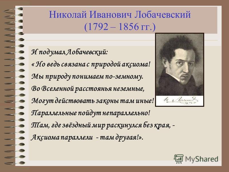 Николай Иванович Лобачевский (1792 – 1856 гг.) И подумал Лобачевский: « Но ведь связана с природой аксиома! Мы природу понимаем по-земному. Во Вселенной расстоянья неземные, Могут действовать законы там иные! Параллельные пойдут не параллельно! Там,