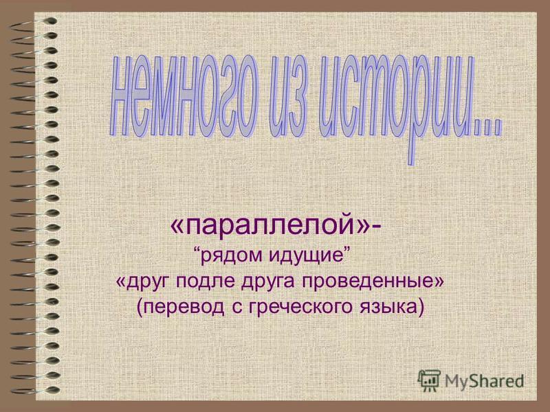 «параллелой»- рядом идущие «друг подле друга проведенные» (перевод с греческого языка)