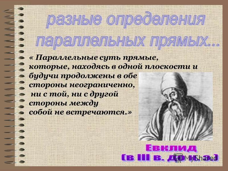 « Параллельные суть прямые, которые, находясь в одной плоскости и будучи продолжены в обе стороны неограниченно, ни с той, ни с другой стороны между собой не встречаются.»