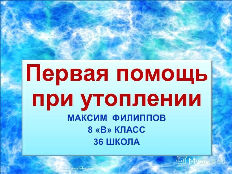 Первая помощь при утоплении МАКСИМ ФИЛИППОВ 8 «В» КЛАСС 36 ШКОЛА www.sliderpoint.org