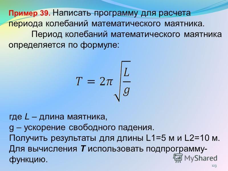 123 где L – длина маятника, g – ускорение свободного падения. Получить результаты для длины L1=5 м и L2=10 м. Для вычисления T использовать подпрограмму- функцию. Пример 39. Написать программу для расчета периода колебаний математического маятника. П