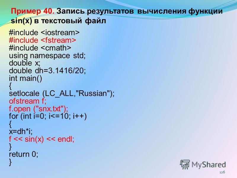 126 Пример 40. Запись результатов вычисления функции sin(x) в текстовый файл #include using namespace std; double x; double dh=3.1416/20; int main() { setlocale (LC_ALL,