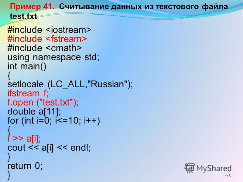 128 Пример 41. Считывание данных из текстового файла test.txt #include using namespace std; int main() { setlocale (LC_ALL,