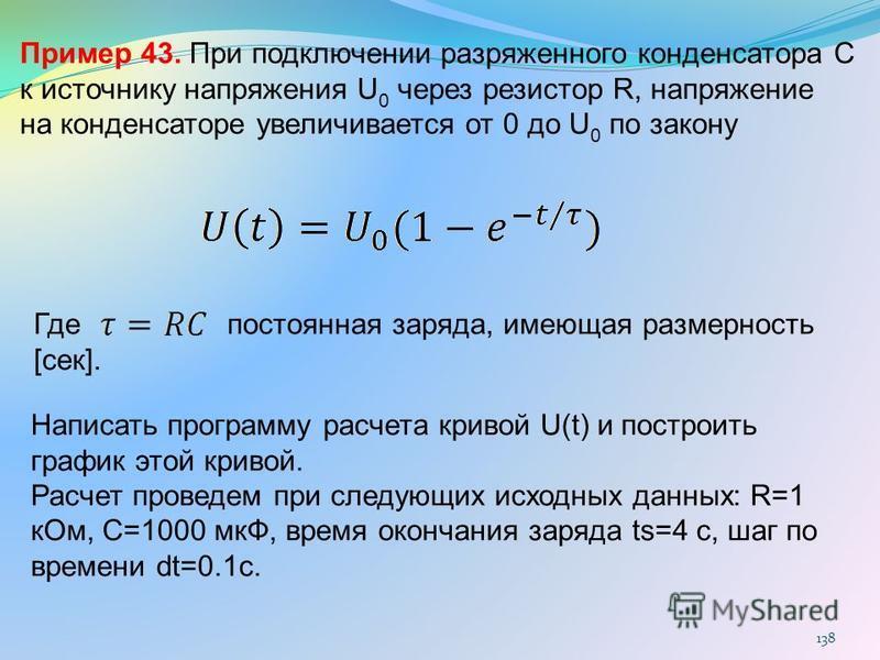 138 Пример 43. При подключении разряженного конденсатора C к источнику напряжения U 0 через резистор R, напряжение на конденсаторе увеличивается от 0 до U 0 по закону Где постоянная заряда, имеющая размерность [сек]. Написать программу расчета кривой