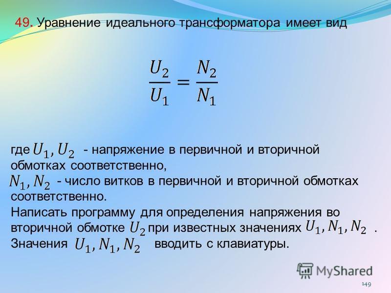 149 49. Уравнение идеального трансформатора имеет вид где - напряжение в первичной и вторичной обмотках соответственно, - число витков в первичной и вторичной обмотках соответственно. Написать программу для определения напряжения во вторичной обмотке
