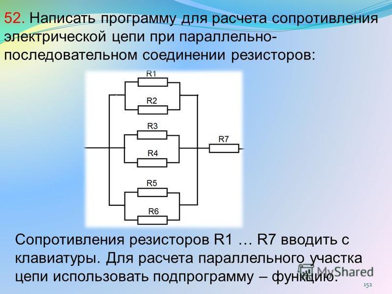 152 52. Написать программу для расчета сопротивления электрической цепи при параллельно- последовательном соединении резисторов: Сопротивления резисторов R1 … R7 вводить с клавиатуры. Для расчета параллельного участка цепи использовать подпрограмму –
