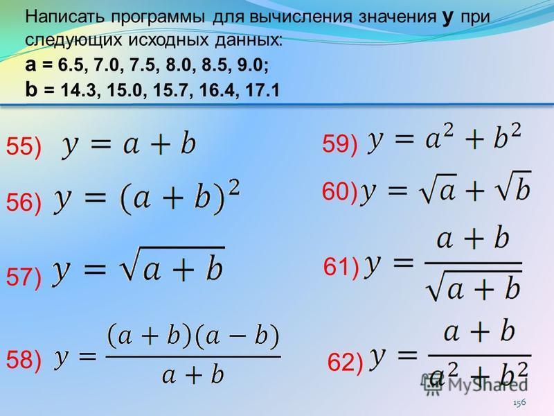 156 62) 61) 60) 59) 58) 57) 56) 55) Написать программы для вычисления значения y при следующих исходных данных: а = 6.5, 7.0, 7.5, 8.0, 8.5, 9.0; b = 14.3, 15.0, 15.7, 16.4, 17.1