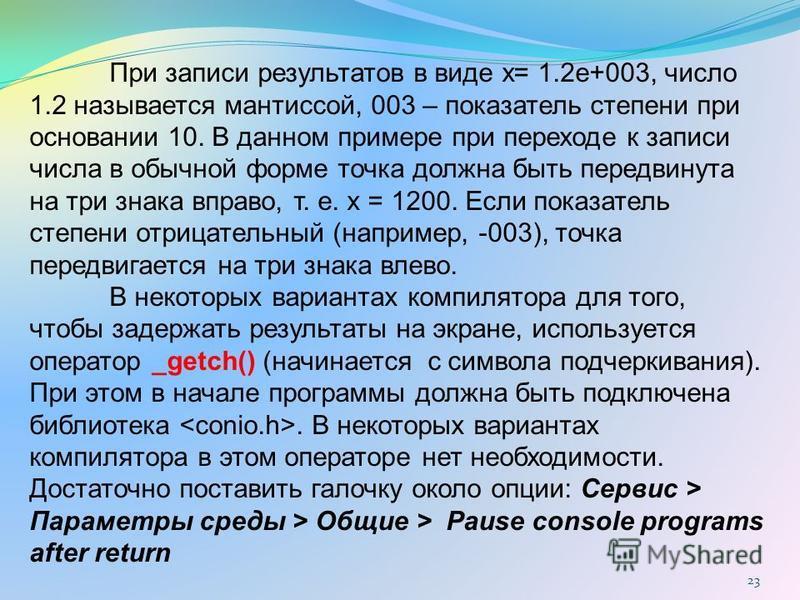23 При записи результатов в виде x= 1.2e+003, число 1.2 называется мантиссой, 003 – показатель степени при основании 10. В данном примере при переходе к записи числа в обычной форме точка должна быть передвинута на три знака вправо, т. е. х = 1200. Е